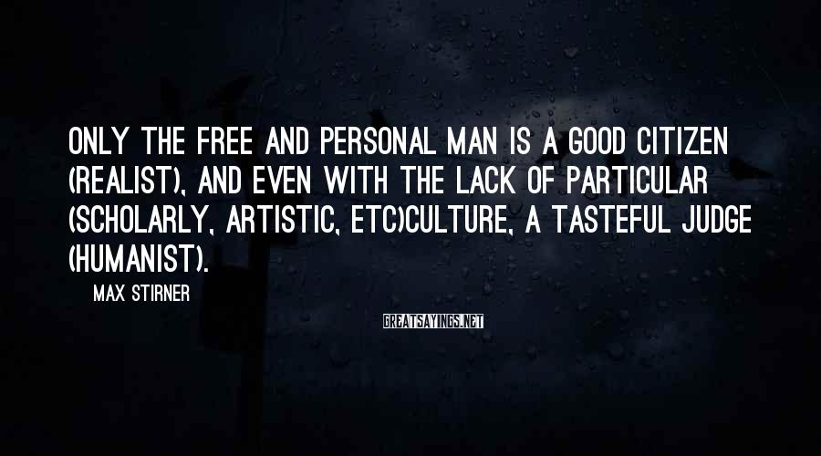 Max Stirner Sayings: Only the free and personal man is a good citizen (realist), and even with the