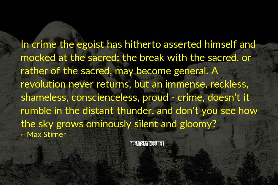 Max Stirner Sayings: In crime the egoist has hitherto asserted himself and mocked at the sacred; the break