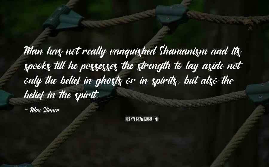 Max Stirner Sayings: Man has not really vanquished Shamanism and its spooks till he possesses the strength to