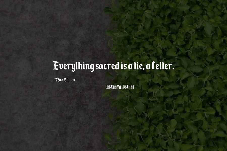 Max Stirner Sayings: Everything sacred is a tie, a fetter.