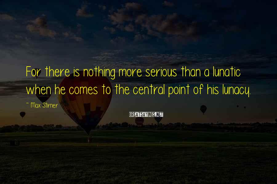 Max Stirner Sayings: For there is nothing more serious than a lunatic when he comes to the central