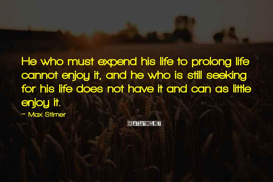 Max Stirner Sayings: He who must expend his life to prolong life cannot enjoy it, and he who