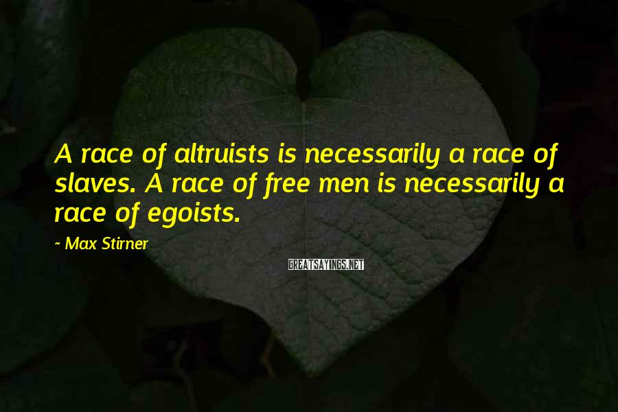 Max Stirner Sayings: A race of altruists is necessarily a race of slaves. A race of free men