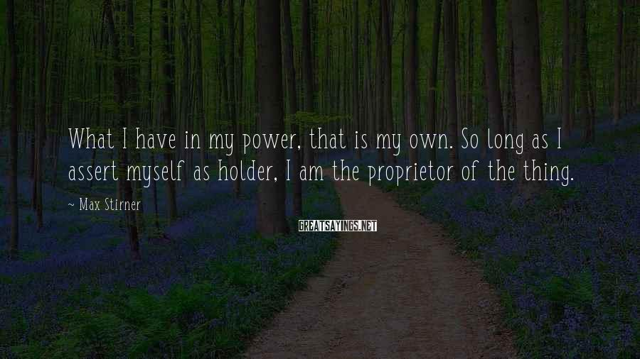 Max Stirner Sayings: What I have in my power, that is my own. So long as I assert