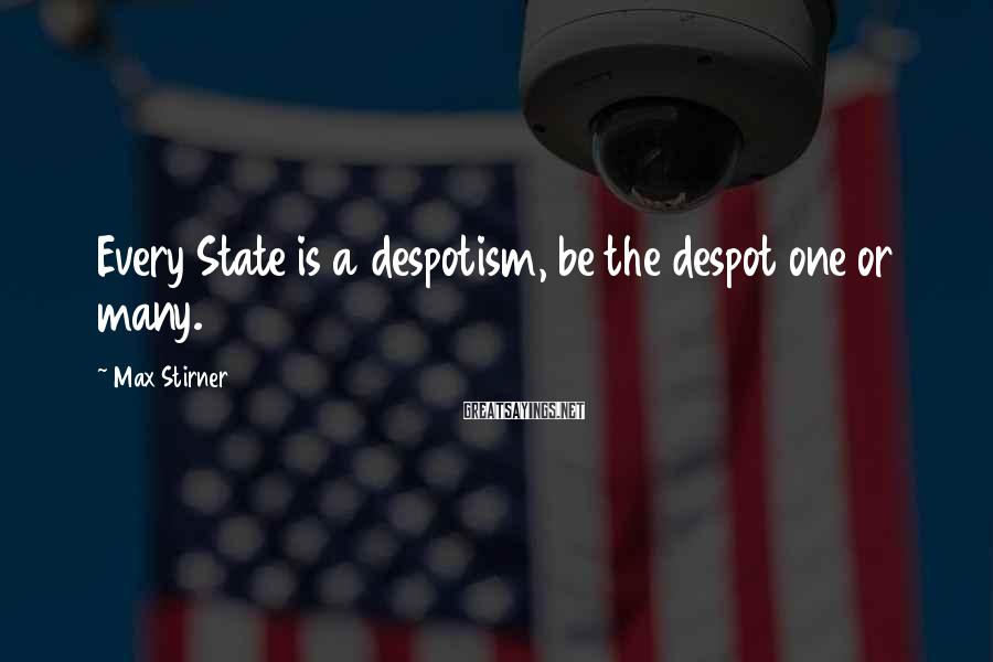 Max Stirner Sayings: Every State is a despotism, be the despot one or many.