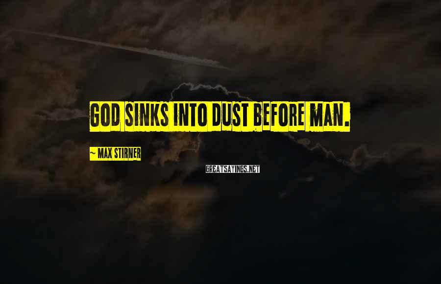 Max Stirner Sayings: God sinks into dust before man.
