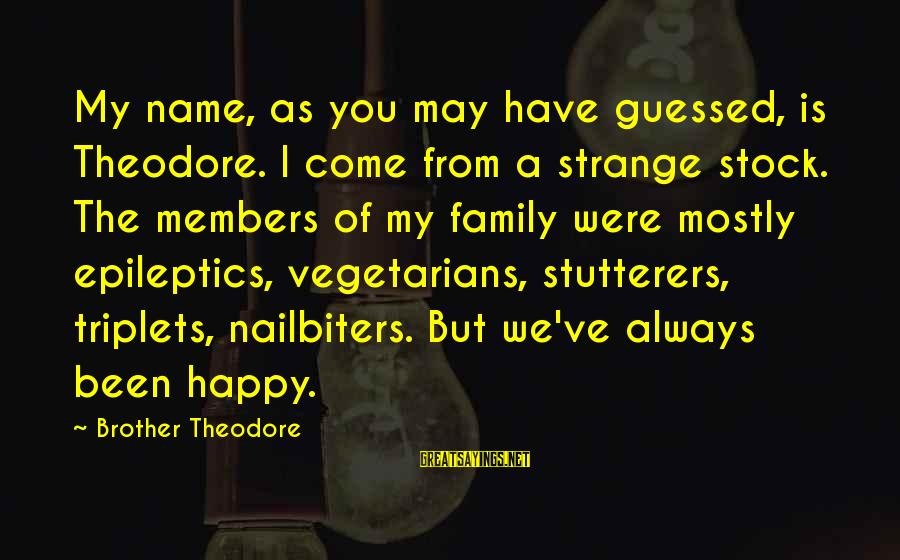 May You Always Be Happy Sayings By Brother Theodore: My name, as you may have guessed, is Theodore. I come from a strange stock.
