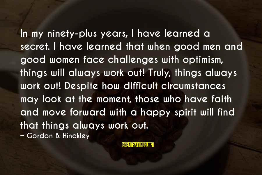 May You Always Be Happy Sayings By Gordon B. Hinckley: In my ninety-plus years, I have learned a secret. I have learned that when good
