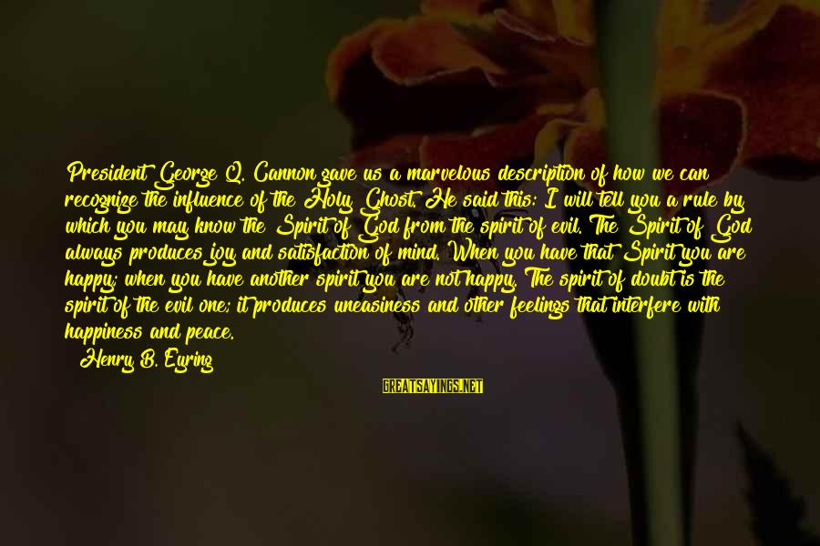 May You Always Be Happy Sayings By Henry B. Eyring: President George Q. Cannon gave us a marvelous description of how we can recognize the