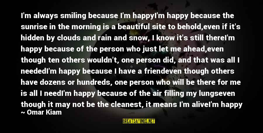 May You Always Be Happy Sayings By Omar Kiam: I'm always smiling because I'm happyI'm happy because the sunrise in the morning is a
