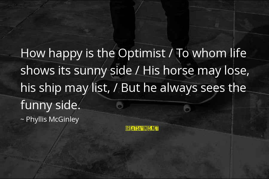 May You Always Be Happy Sayings By Phyllis McGinley: How happy is the Optimist / To whom life shows its sunny side / His