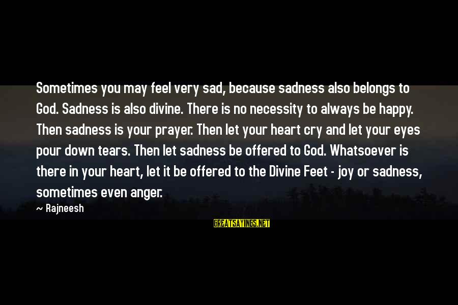 May You Always Be Happy Sayings By Rajneesh: Sometimes you may feel very sad, because sadness also belongs to God. Sadness is also