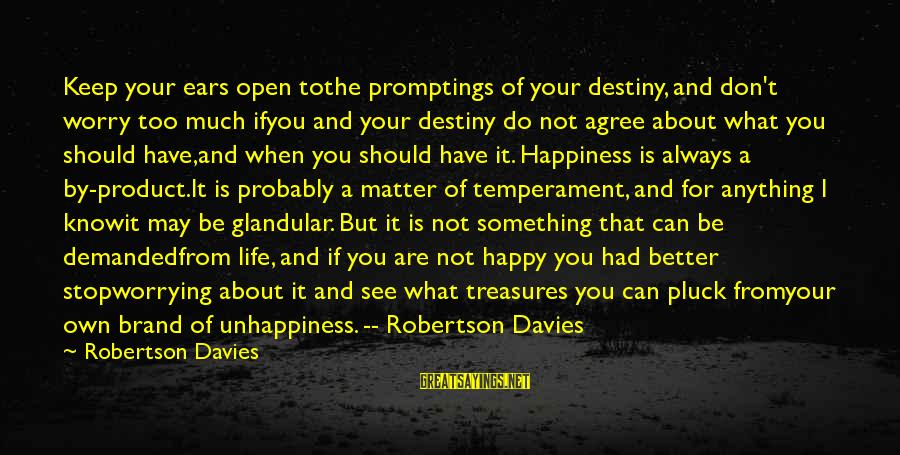 May You Always Be Happy Sayings By Robertson Davies: Keep your ears open tothe promptings of your destiny, and don't worry too much ifyou