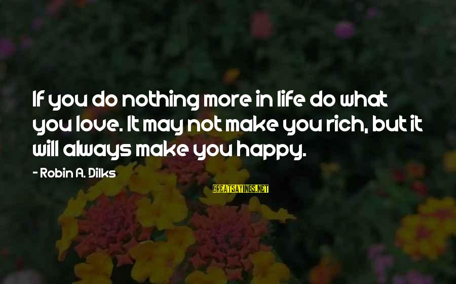 May You Always Be Happy Sayings By Robin A. Dilks: If you do nothing more in life do what you love. It may not make