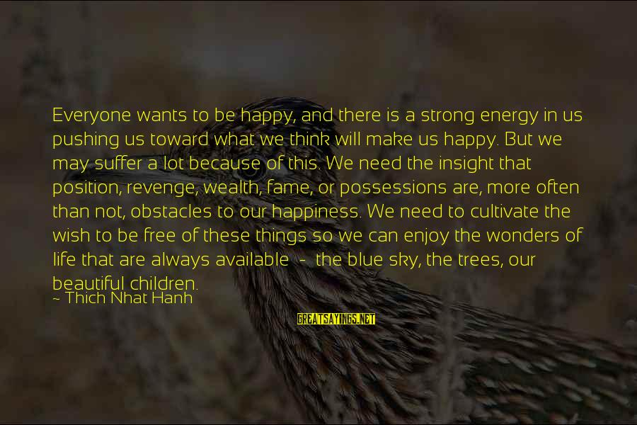 May You Always Be Happy Sayings By Thich Nhat Hanh: Everyone wants to be happy, and there is a strong energy in us pushing us