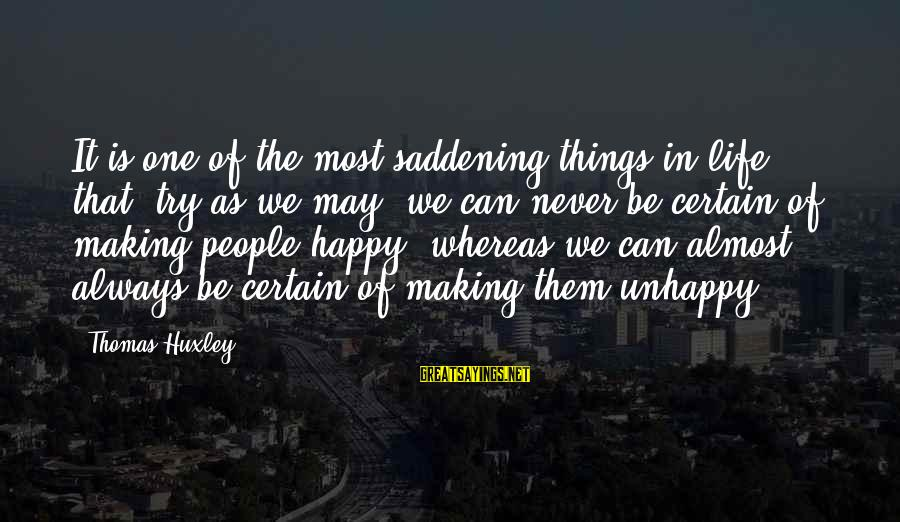 May You Always Be Happy Sayings By Thomas Huxley: It is one of the most saddening things in life that, try as we may,