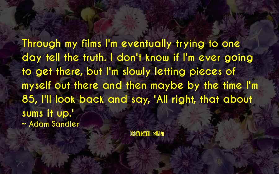 Maybe This Is Not The Right Time For Us Sayings By Adam Sandler: Through my films I'm eventually trying to one day tell the truth. I don't know