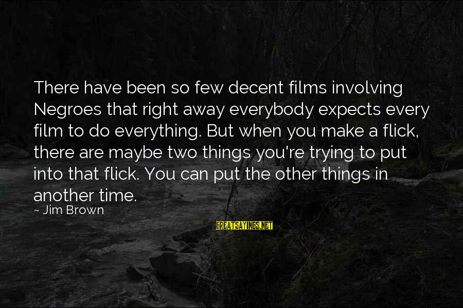 Maybe This Is Not The Right Time For Us Sayings By Jim Brown: There have been so few decent films involving Negroes that right away everybody expects every