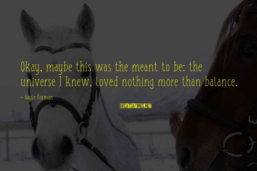 Maybe We Are Meant To Be Sayings By Gayle Forman: Okay, maybe this was the meant to be: the universe I knew, loved nothing more