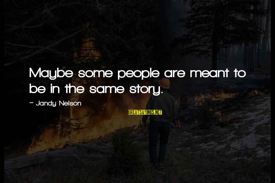Maybe We Are Meant To Be Sayings By Jandy Nelson: Maybe some people are meant to be in the same story.
