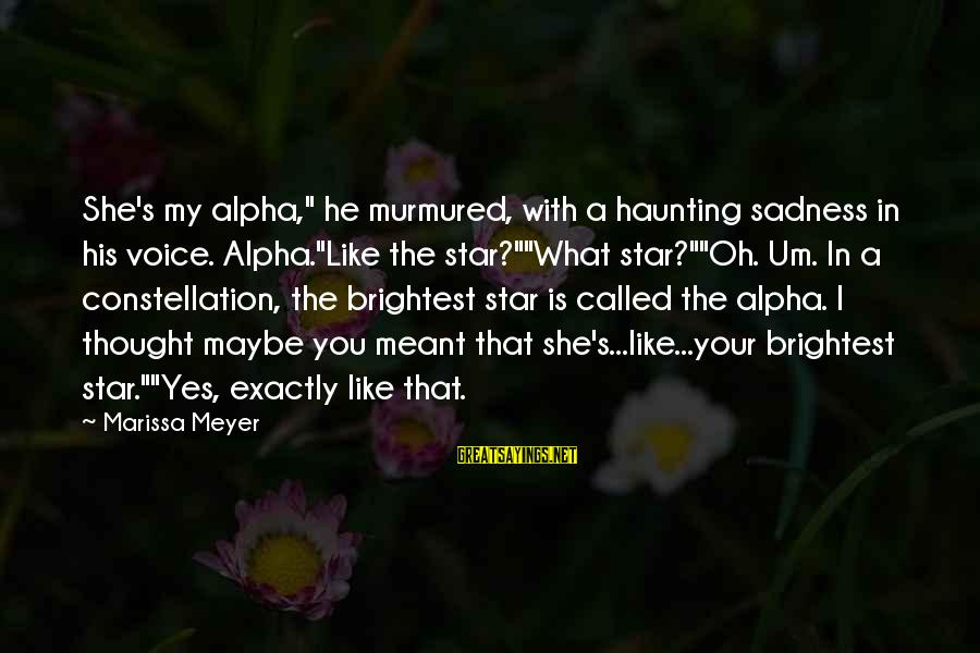 """Maybe We Are Meant To Be Sayings By Marissa Meyer: She's my alpha,"""" he murmured, with a haunting sadness in his voice. Alpha.""""Like the star?""""""""What"""