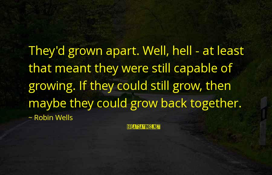 Maybe We Are Meant To Be Sayings By Robin Wells: They'd grown apart. Well, hell - at least that meant they were still capable of