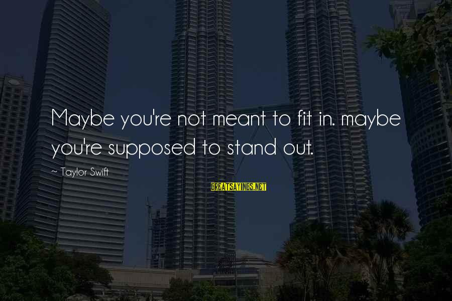 Maybe We Are Meant To Be Sayings By Taylor Swift: Maybe you're not meant to fit in. maybe you're supposed to stand out.