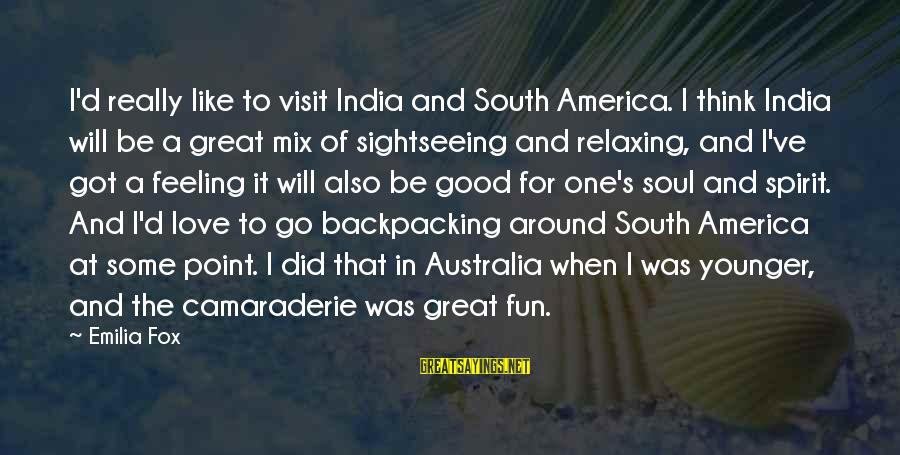 Mazar E Sharif Sayings By Emilia Fox: I'd really like to visit India and South America. I think India will be a