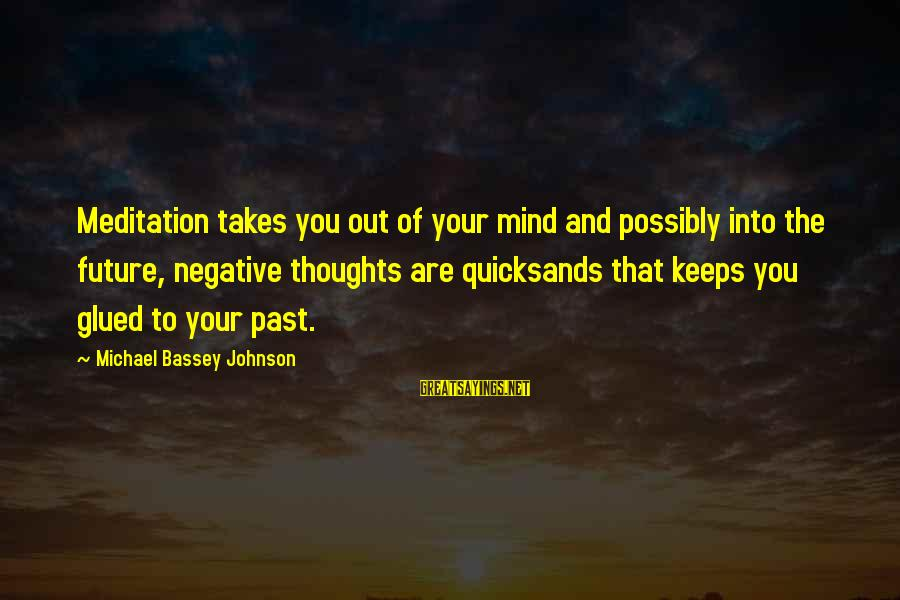Mazar E Sharif Sayings By Michael Bassey Johnson: Meditation takes you out of your mind and possibly into the future, negative thoughts are