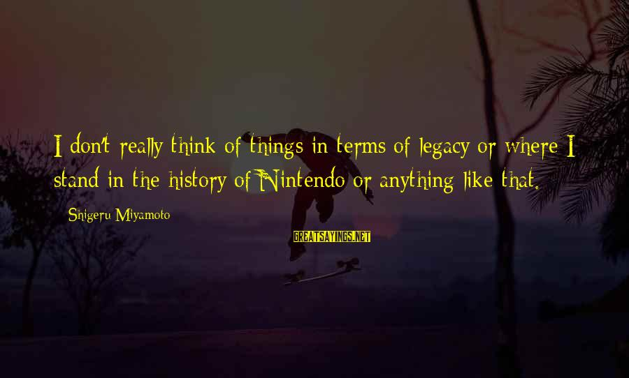 Mazar E Sharif Sayings By Shigeru Miyamoto: I don't really think of things in terms of legacy or where I stand in