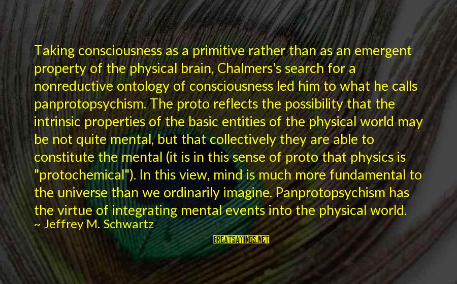 Mbugi Sayings By Jeffrey M. Schwartz: Taking consciousness as a primitive rather than as an emergent property of the physical brain,