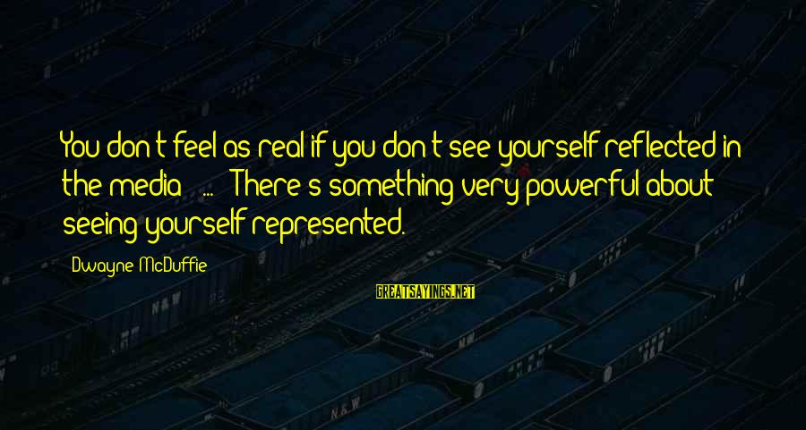 Mcduffie Sayings By Dwayne McDuffie: You don't feel as real if you don't see yourself reflected in the media [