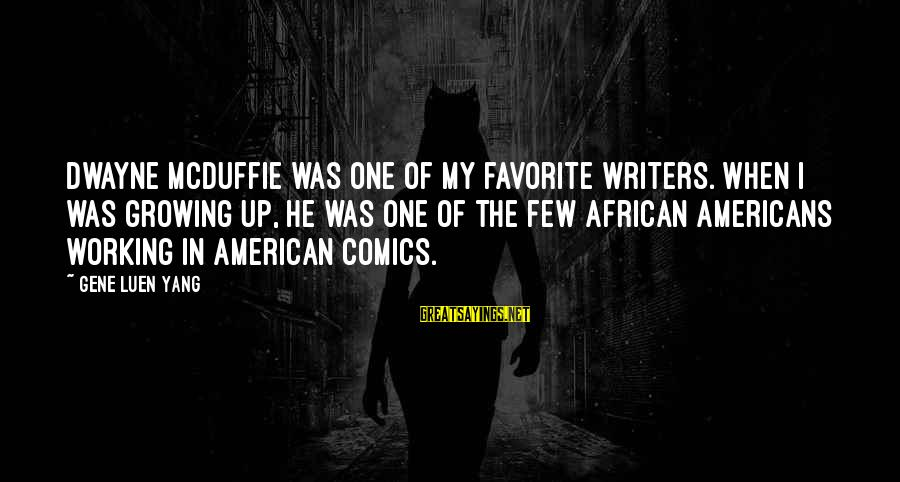 Mcduffie Sayings By Gene Luen Yang: Dwayne McDuffie was one of my favorite writers. When I was growing up, he was
