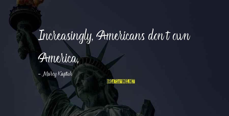 Mcjihad Sayings By Marcy Kaptur: Increasingly, Americans don't own America.