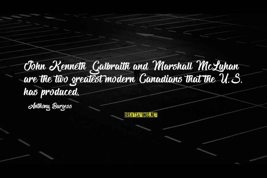 Mcluhan's Sayings By Anthony Burgess: John Kenneth Galbraith and Marshall McLuhan are the two greatest modern Canadians that the U.S.