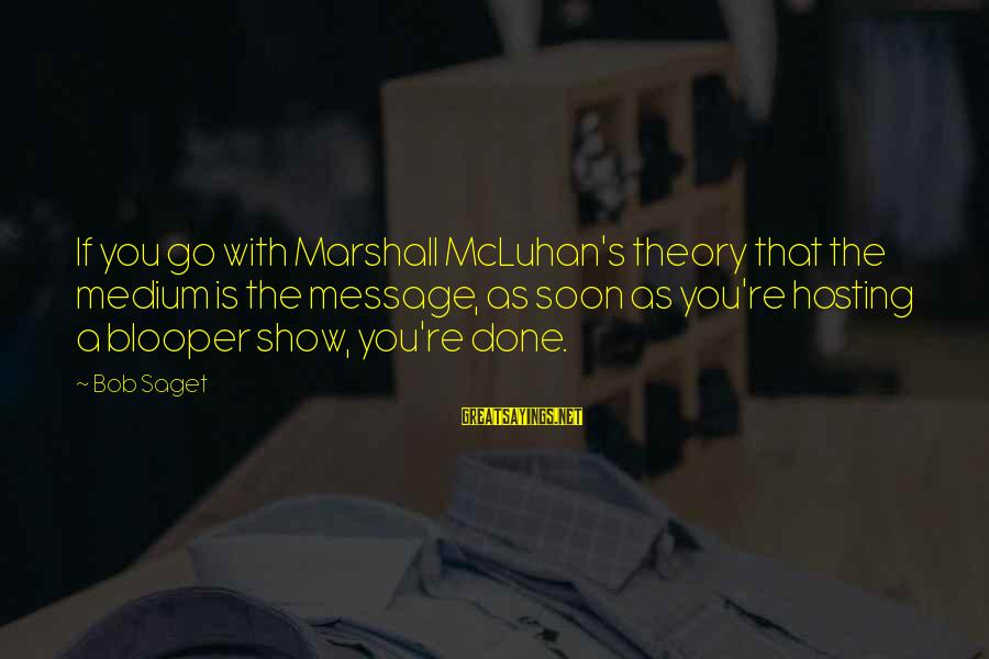 Mcluhan's Sayings By Bob Saget: If you go with Marshall McLuhan's theory that the medium is the message, as soon