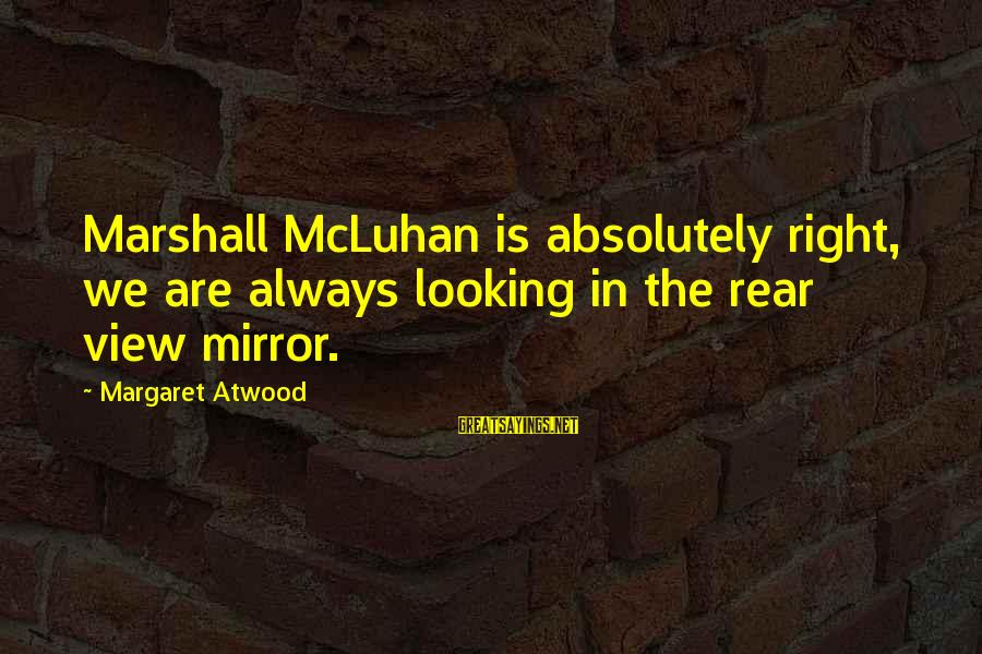 Mcluhan's Sayings By Margaret Atwood: Marshall McLuhan is absolutely right, we are always looking in the rear view mirror.