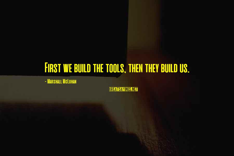 Mcluhan's Sayings By Marshall McLuhan: First we build the tools, then they build us.