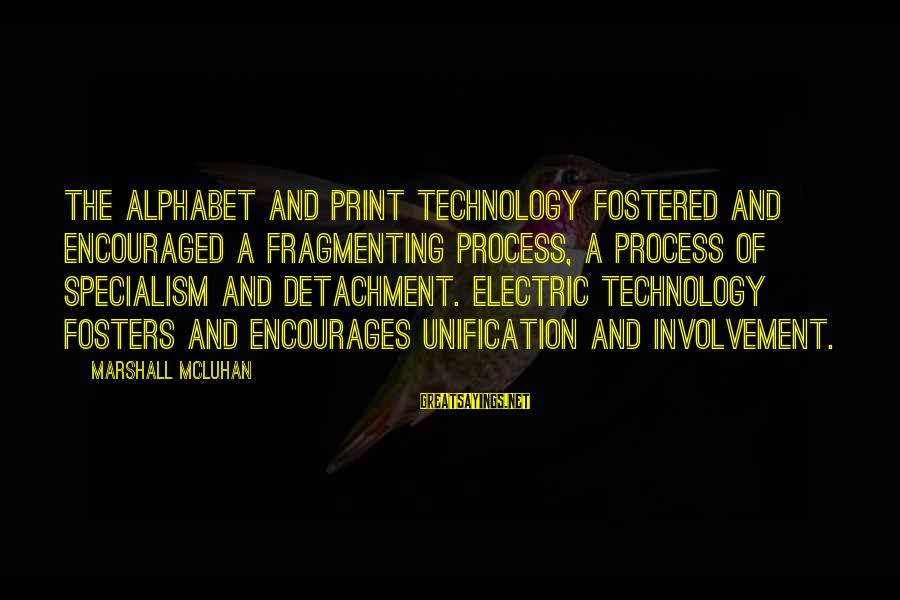 Mcluhan's Sayings By Marshall McLuhan: The alphabet and print technology fostered and encouraged a fragmenting process, a process of specialism