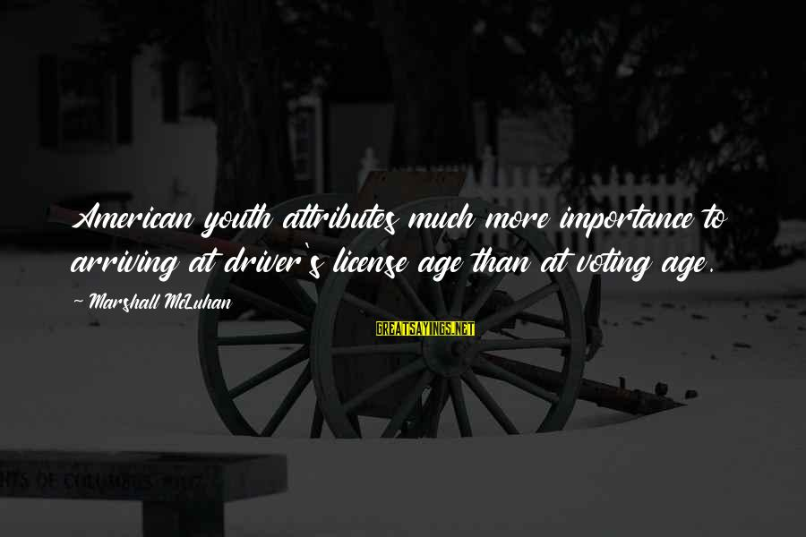 Mcluhan's Sayings By Marshall McLuhan: American youth attributes much more importance to arriving at driver's license age than at voting