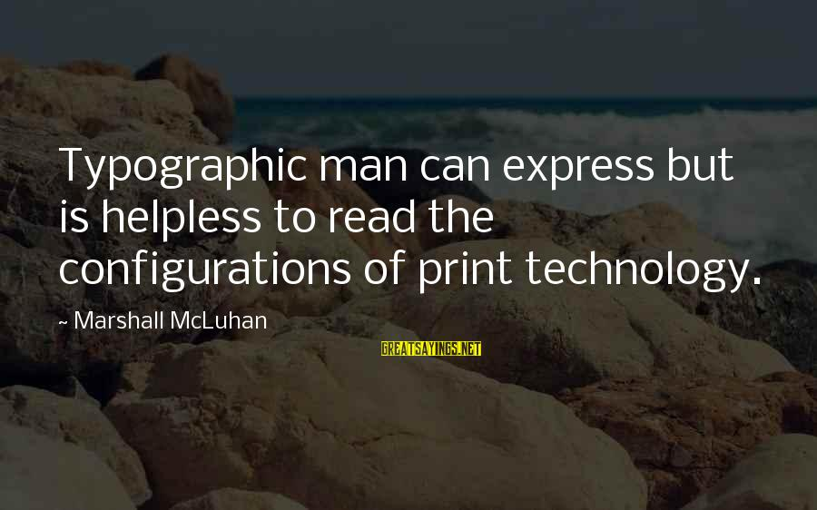 Mcluhan's Sayings By Marshall McLuhan: Typographic man can express but is helpless to read the configurations of print technology.