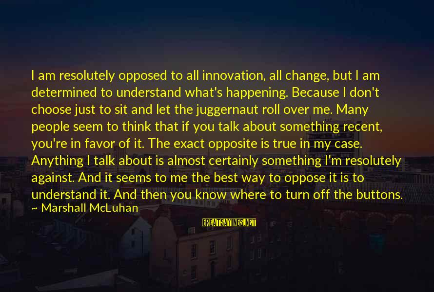 Mcluhan's Sayings By Marshall McLuhan: I am resolutely opposed to all innovation, all change, but I am determined to understand