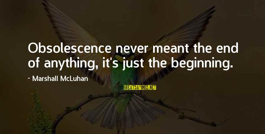 Mcluhan's Sayings By Marshall McLuhan: Obsolescence never meant the end of anything, it's just the beginning.