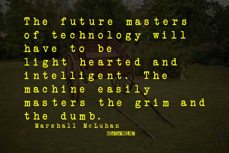 Mcluhan's Sayings By Marshall McLuhan: The future masters of technology will have to be light-hearted and intelligent. The machine easily