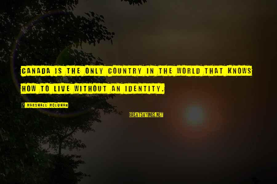 Mcluhan's Sayings By Marshall McLuhan: Canada is the only country in the world that knows how to live without an