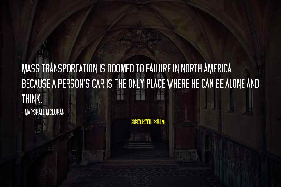 Mcluhan's Sayings By Marshall McLuhan: Mass transportation is doomed to failure in North America because a person's car is the