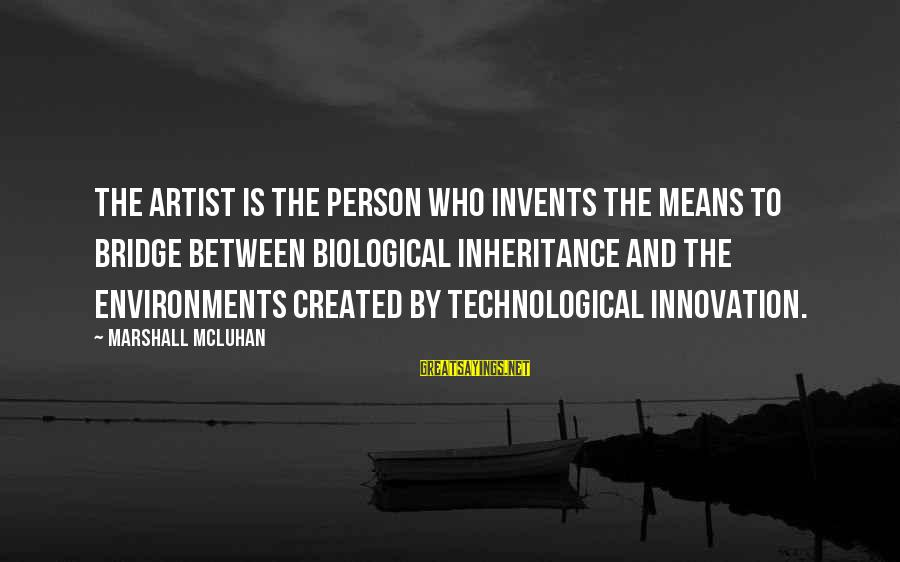 Mcluhan's Sayings By Marshall McLuhan: The artist is the person who invents the means to bridge between biological inheritance and