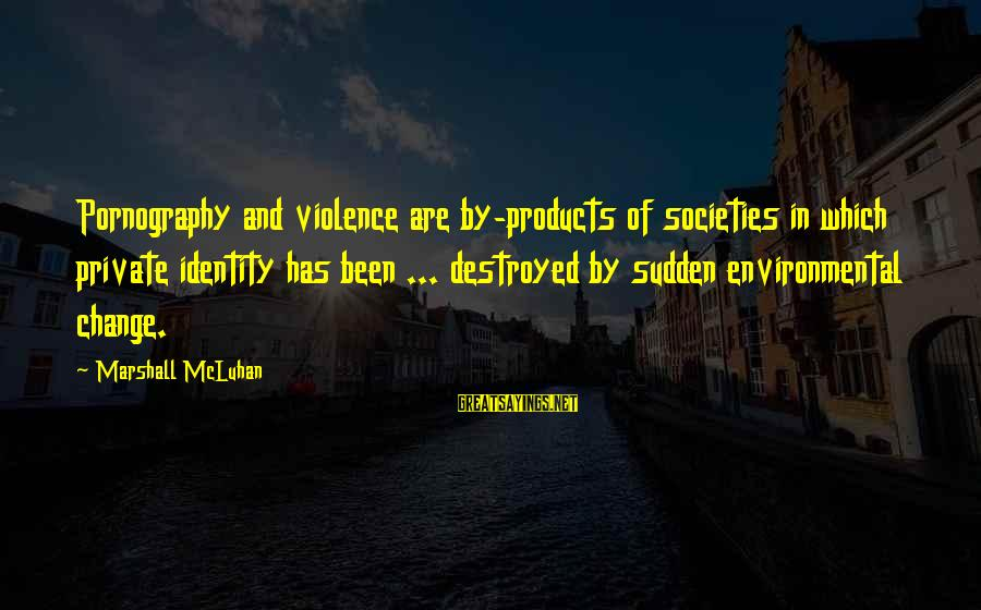 Mcluhan's Sayings By Marshall McLuhan: Pornography and violence are by-products of societies in which private identity has been ... destroyed