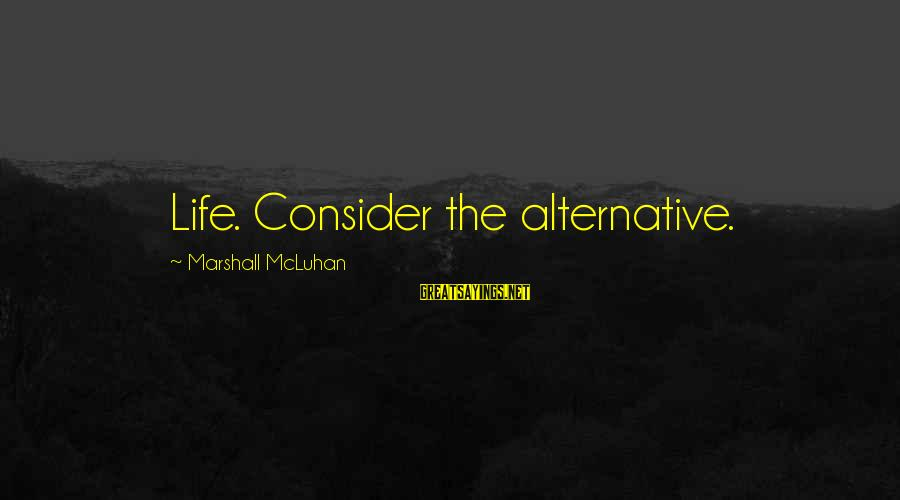 Mcluhan's Sayings By Marshall McLuhan: Life. Consider the alternative.