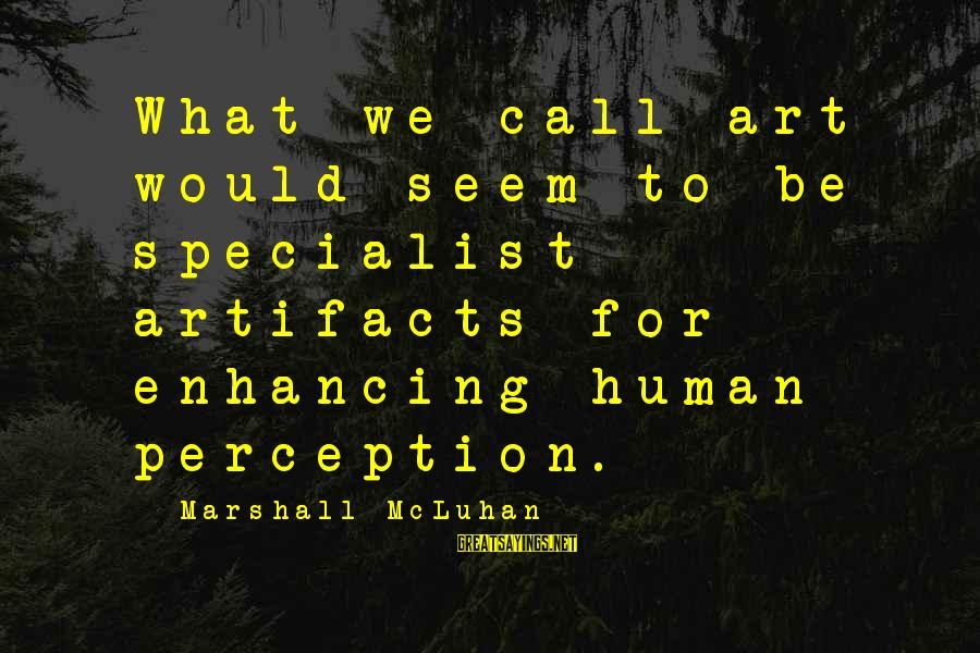 Mcluhan's Sayings By Marshall McLuhan: What we call art would seem to be specialist artifacts for enhancing human perception.